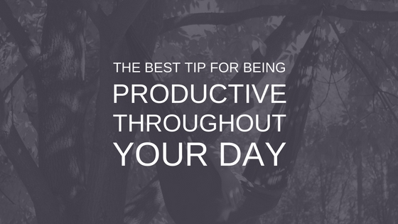 The Best Tip For Being Productive Throughout Your Day